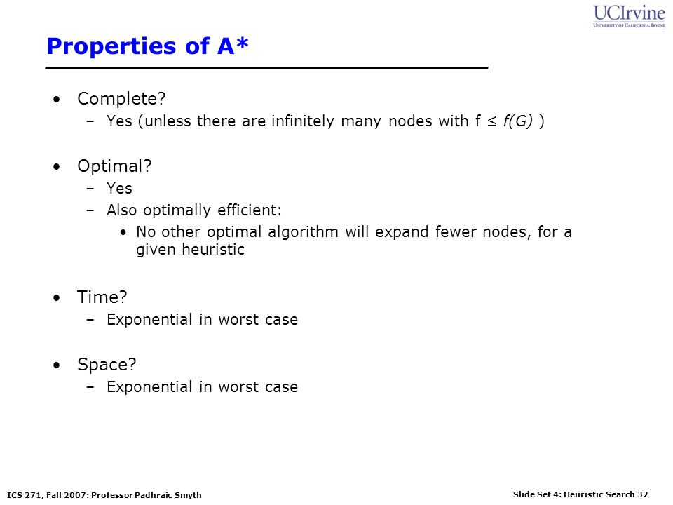 Slide Set 4: Heuristic Search 32 ICS 271, Fall 2007: Professor Padhraic Smyth Properties of A* Complete? –Yes (unless there are infinitely many nodes