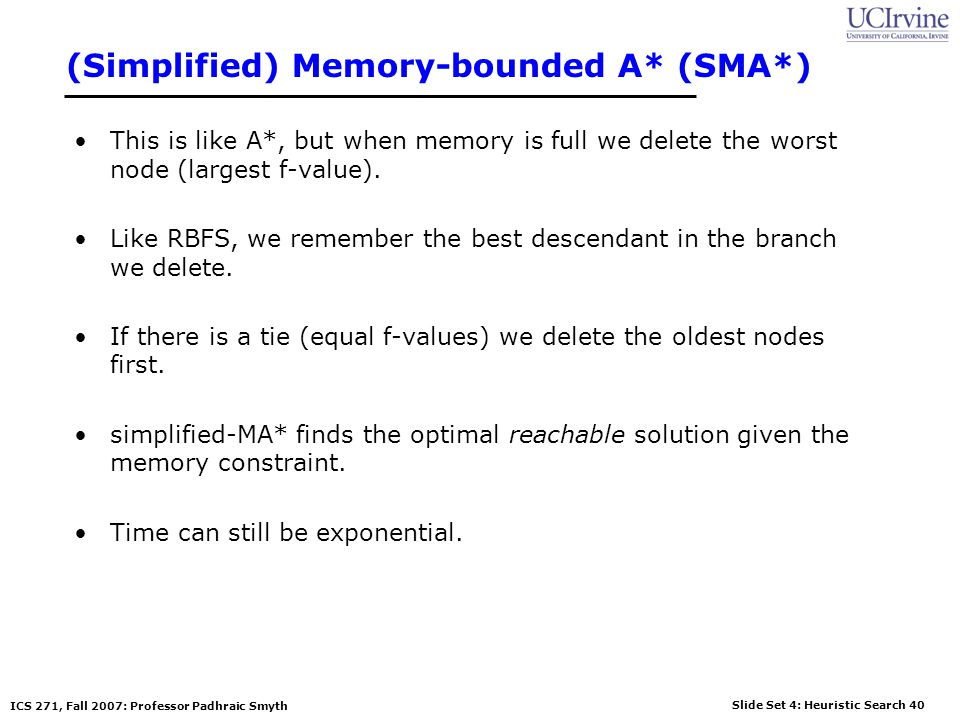 Slide Set 4: Heuristic Search 40 ICS 271, Fall 2007: Professor Padhraic Smyth (Simplified) Memory-bounded A* (SMA*) This is like A*, but when memory i