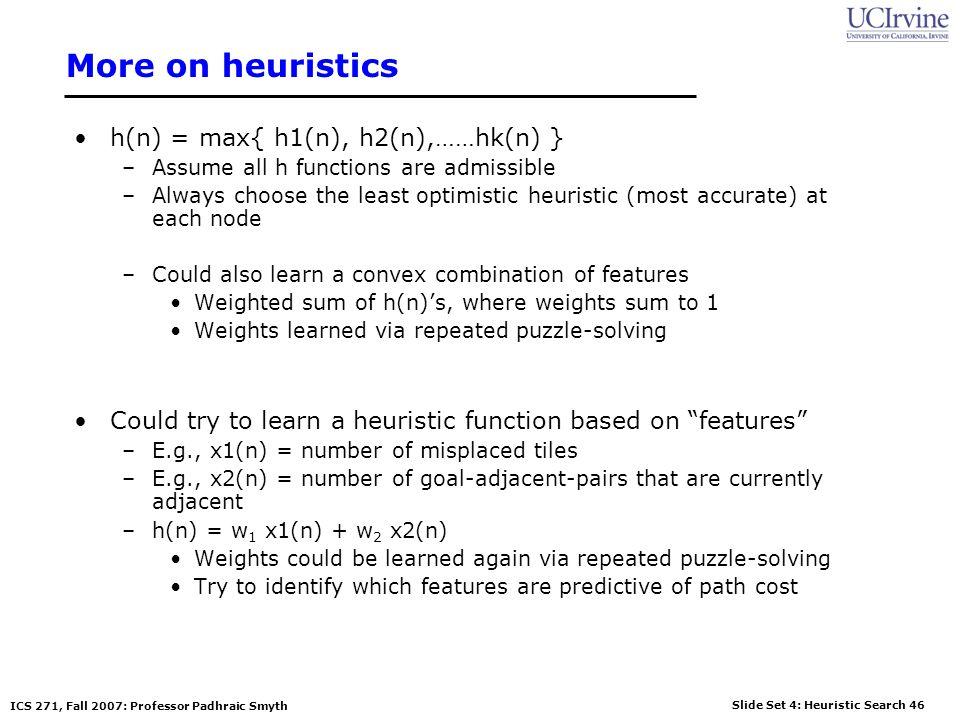 Slide Set 4: Heuristic Search 46 ICS 271, Fall 2007: Professor Padhraic Smyth More on heuristics h(n) = max{ h1(n), h2(n),……hk(n) } –Assume all h func