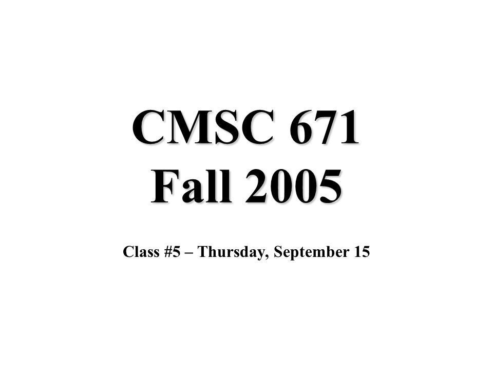 CMSC 671 Fall 2005 Class #5 – Thursday, September 15