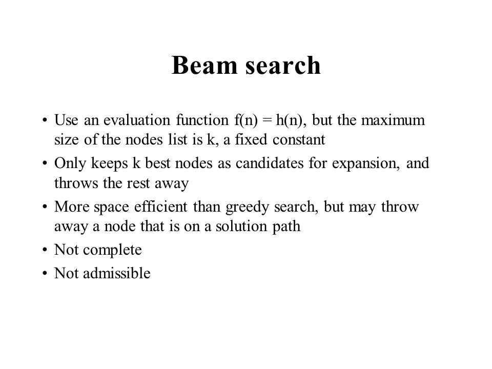 Beam search Use an evaluation function f(n) = h(n), but the maximum size of the nodes list is k, a fixed constant Only keeps k best nodes as candidates for expansion, and throws the rest away More space efficient than greedy search, but may throw away a node that is on a solution path Not complete Not admissible