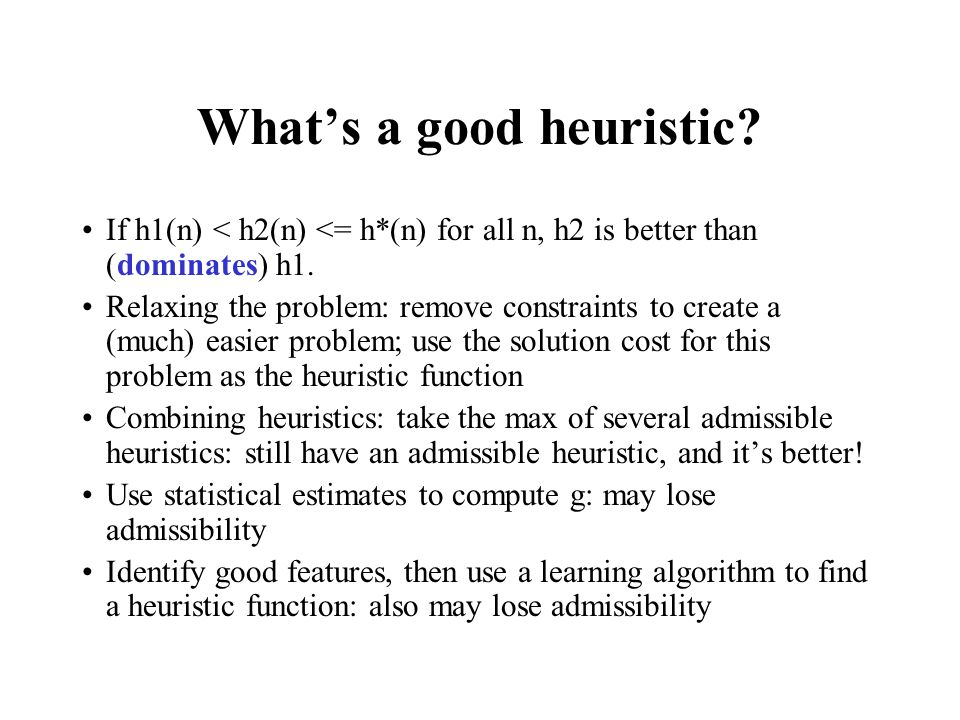 What's a good heuristic. If h1(n) < h2(n) <= h*(n) for all n, h2 is better than (dominates) h1.