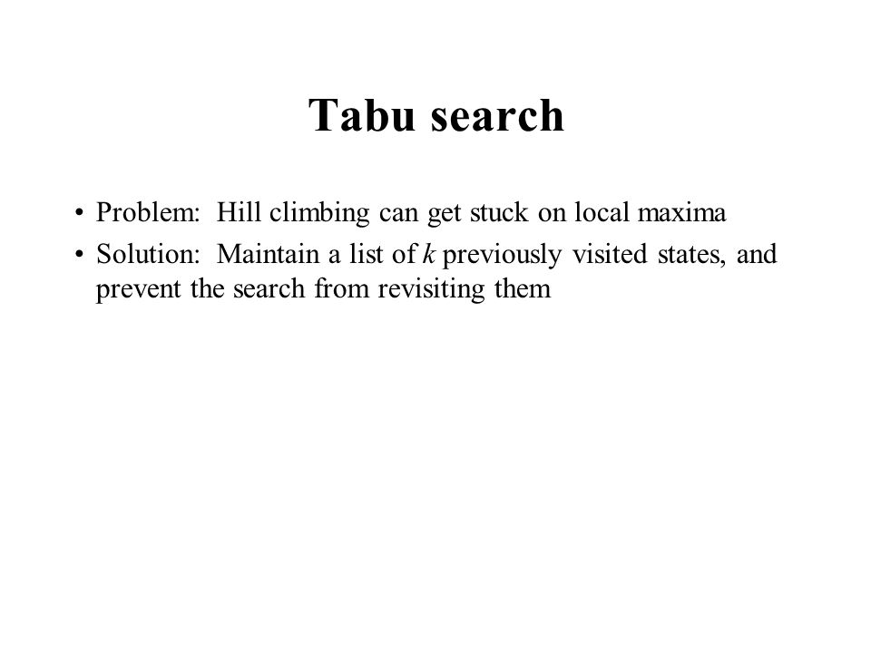 Tabu search Problem: Hill climbing can get stuck on local maxima Solution: Maintain a list of k previously visited states, and prevent the search from revisiting them