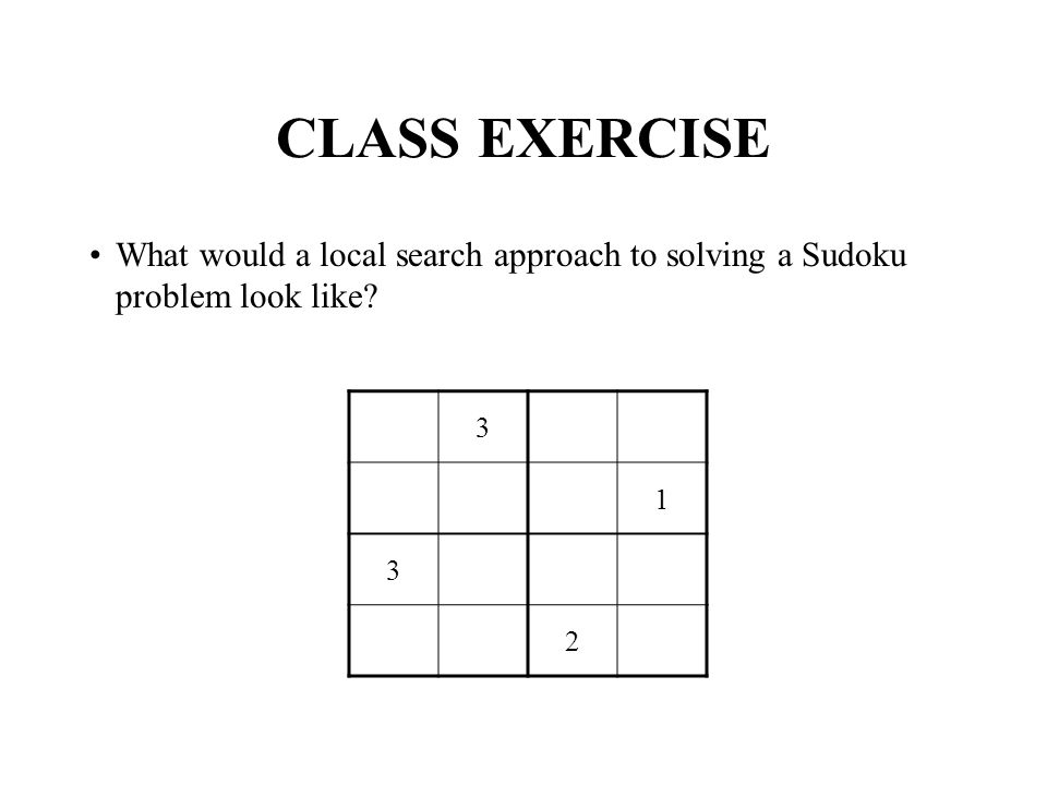 CLASS EXERCISE What would a local search approach to solving a Sudoku problem look like 3 1 3 2