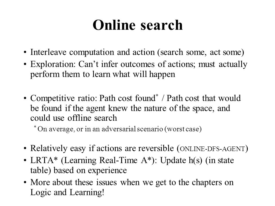 Online search Interleave computation and action (search some, act some) Exploration: Can't infer outcomes of actions; must actually perform them to learn what will happen Competitive ratio: Path cost found * / Path cost that would be found if the agent knew the nature of the space, and could use offline search * On average, or in an adversarial scenario (worst case) Relatively easy if actions are reversible ( ONLINE-DFS-AGENT ) LRTA* (Learning Real-Time A*): Update h(s) (in state table) based on experience More about these issues when we get to the chapters on Logic and Learning!