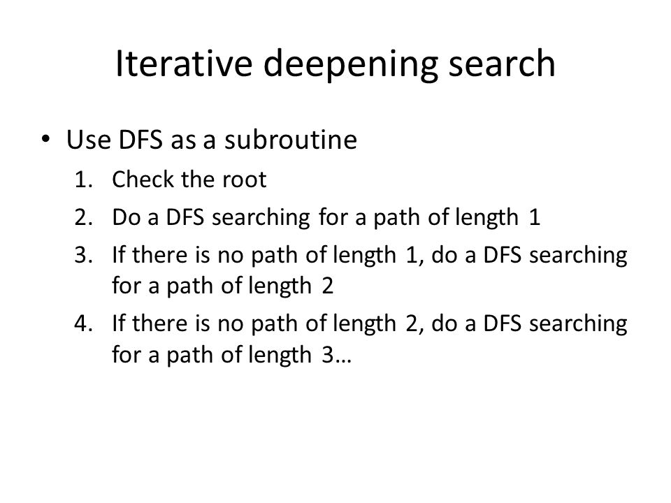 Iterative deepening search Use DFS as a subroutine 1.Check the root 2.Do a DFS searching for a path of length 1 3.If there is no path of length 1, do