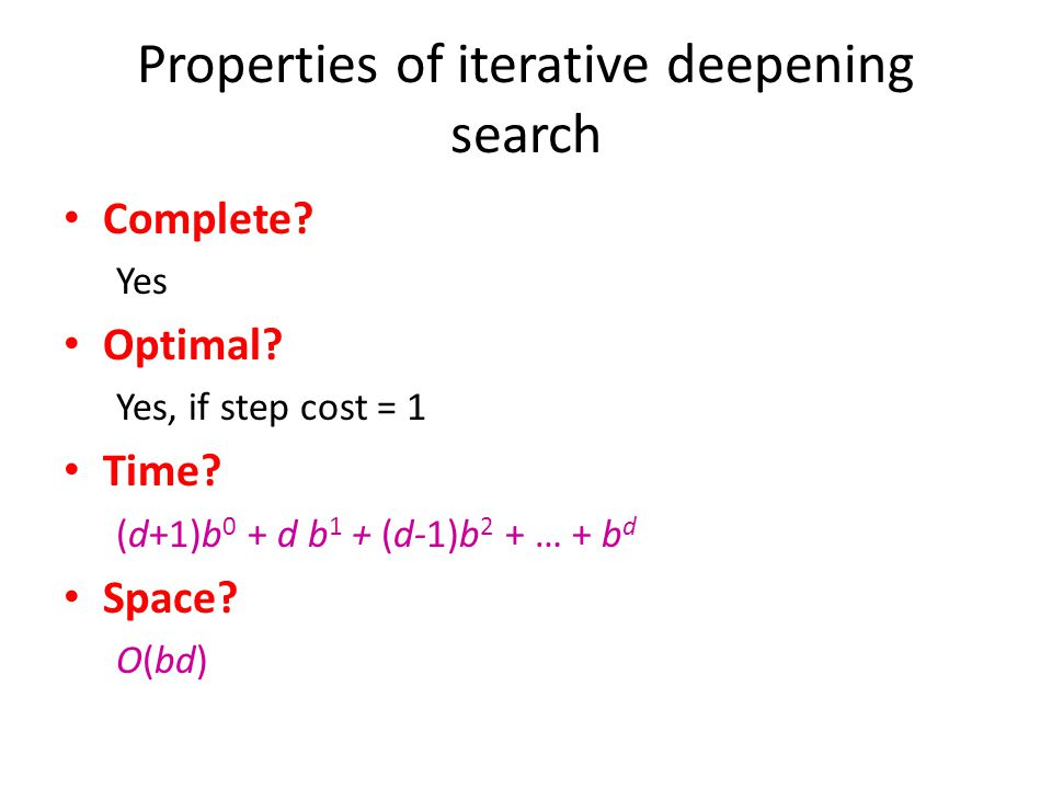 Properties of iterative deepening search Complete? Yes Optimal? Yes, if step cost = 1 Time? (d+1)b 0 + d b 1 + (d-1)b 2 + … + b d = O(b d ) Space? O(b