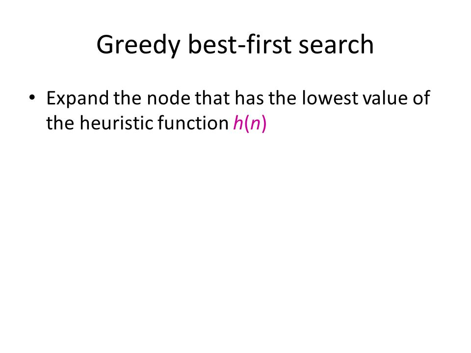 Greedy best-first search Expand the node that has the lowest value of the heuristic function h(n)