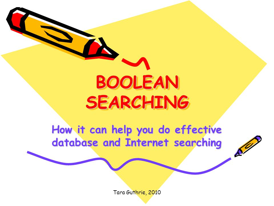 Tara Guthrie, 2010 BOOLEAN SEARCHING How it can help you do effective database and Internet searching