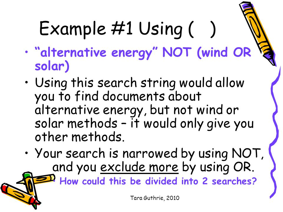 Tara Guthrie, 2010 Example #1 Using ( ) alternative energy NOT (wind OR solar) Using this search string would allow you to find documents about alternative energy, but not wind or solar methods – it would only give you other methods.