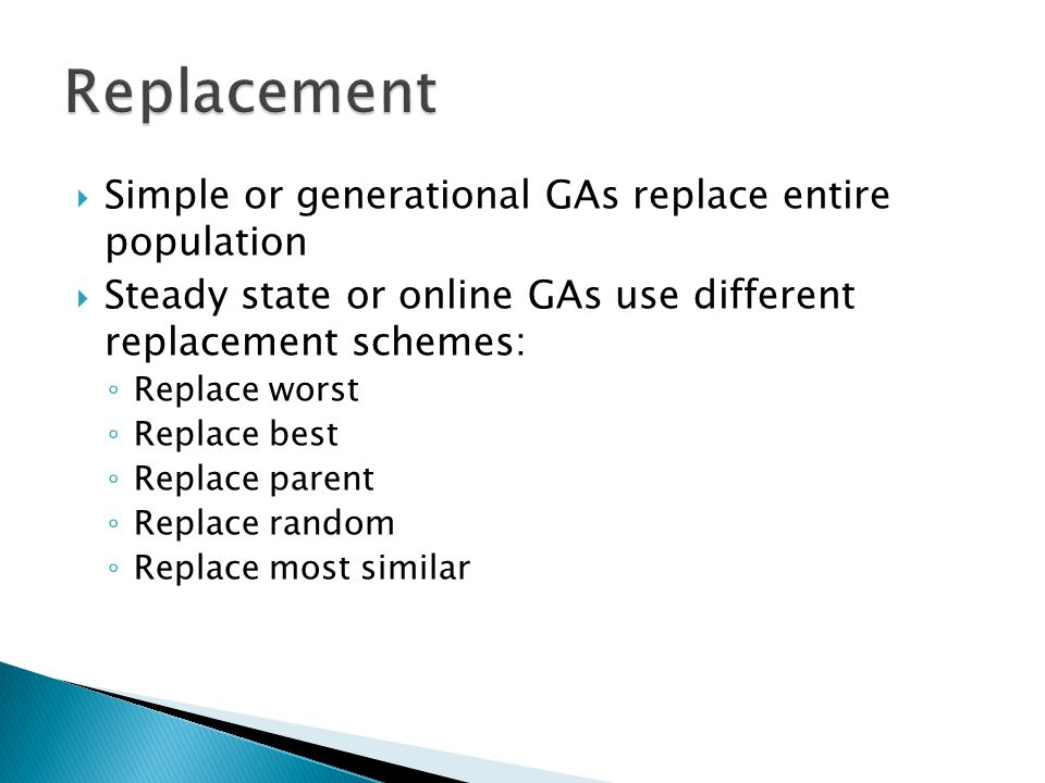  Simple or generational GAs replace entire population  Steady state or online GAs use different replacement schemes: ◦ Replace worst ◦ Replace best ◦ Replace parent ◦ Replace random ◦ Replace most similar