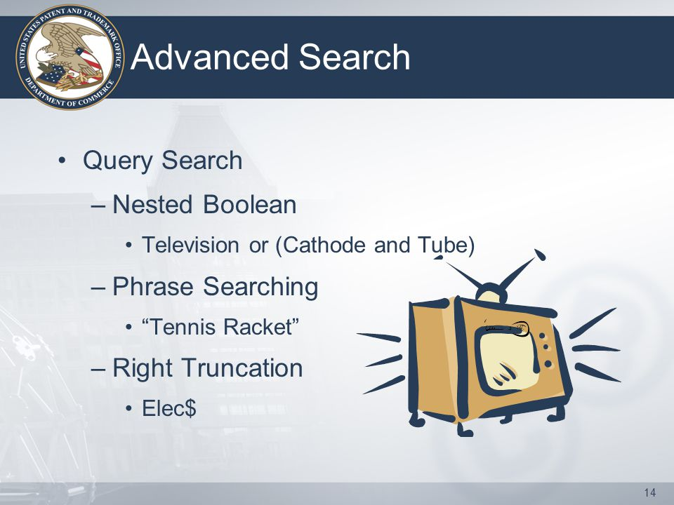 "14 Advanced Search Query Search –Nested Boolean Television or (Cathode and Tube) –Phrase Searching ""Tennis Racket"" –Right Truncation Elec$"