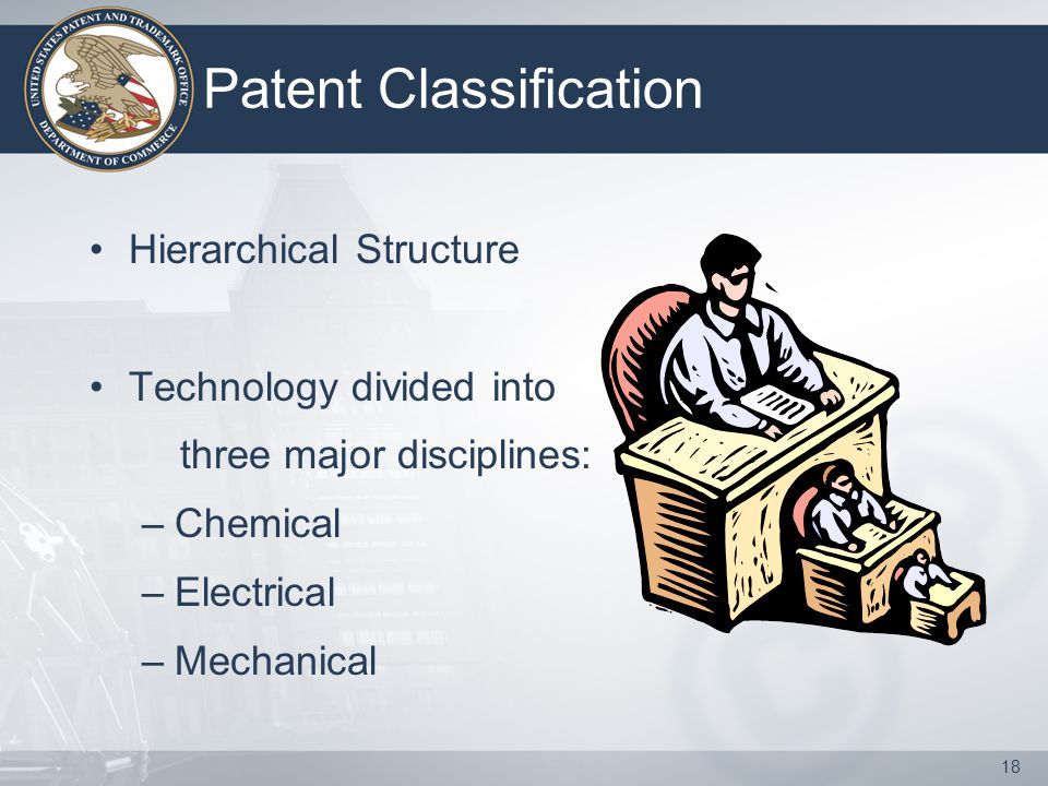 18 Patent Classification Hierarchical Structure Technology divided into three major disciplines: –Chemical –Electrical –Mechanical
