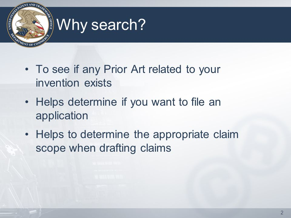 2 Why search? To see if any Prior Art related to your invention exists Helps determine if you want to file an application Helps to determine the appro