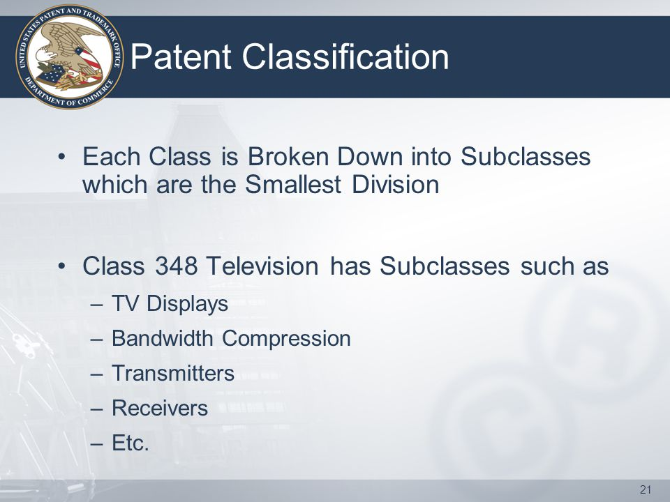 21 Patent Classification Each Class is Broken Down into Subclasses which are the Smallest Division Class 348 Television has Subclasses such as –TV Displays –Bandwidth Compression –Transmitters –Receivers –Etc.