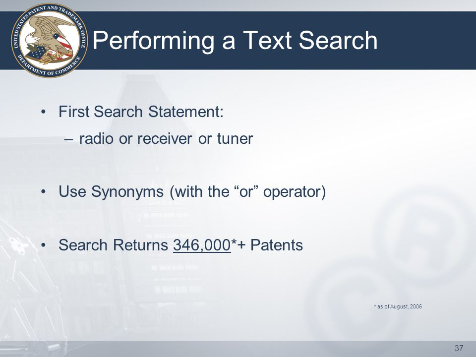 37 Performing a Text Search First Search Statement: –radio or receiver or tuner Use Synonyms (with the or operator) Search Returns 346,000*+ Patents * as of August, 2006