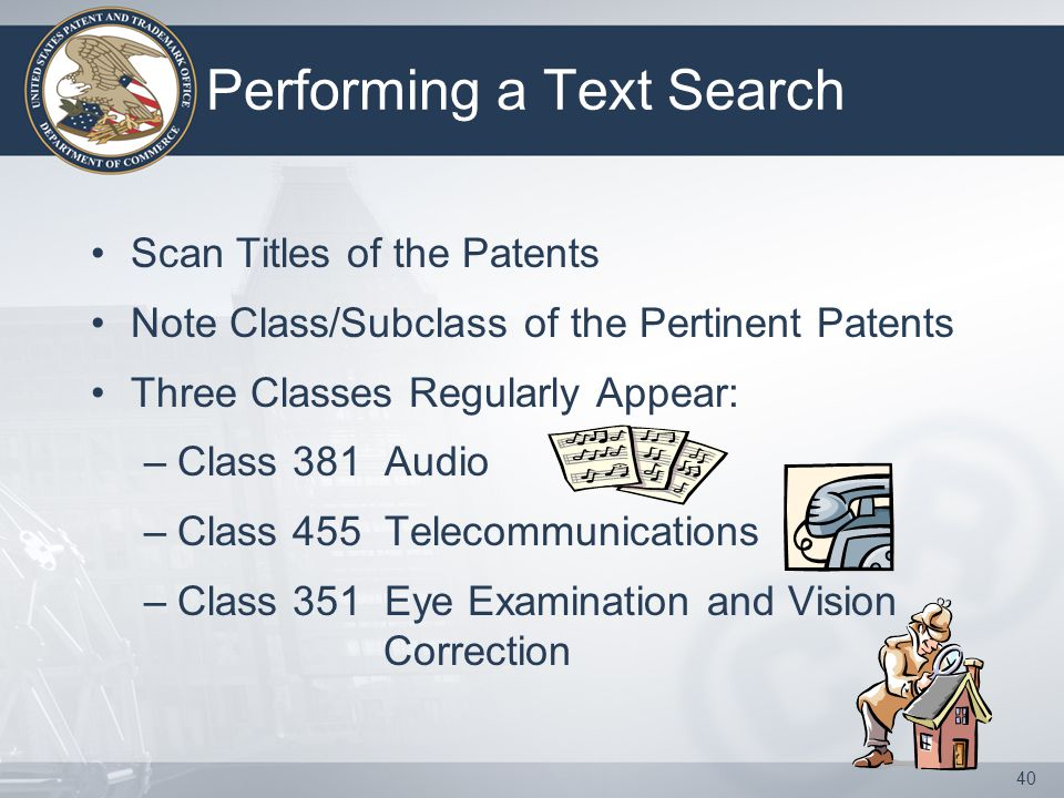 40 Performing a Text Search Scan Titles of the Patents Note Class/Subclass of the Pertinent Patents Three Classes Regularly Appear: –Class 381 Audio –Class 455 Telecommunications –Class 351 Eye Examination and Vision Correction