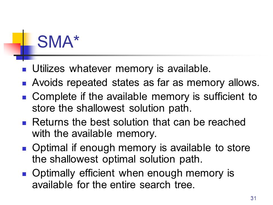 31 SMA* Utilizes whatever memory is available. Avoids repeated states as far as memory allows. Complete if the available memory is sufficient to store