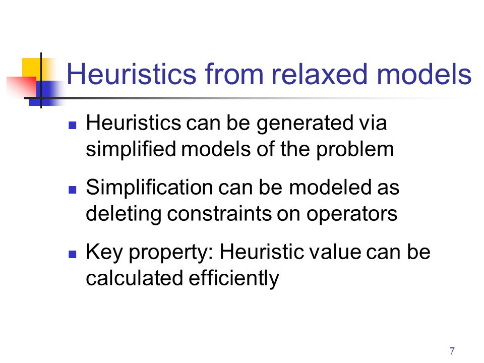 7 Heuristics from relaxed models Heuristics can be generated via simplified models of the problem Simplification can be modeled as deleting constraint