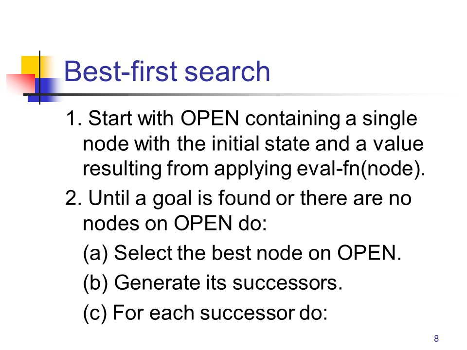 8 Best-first search 1. Start with OPEN containing a single node with the initial state and a value resulting from applying eval-fn(node). 2. Until a g
