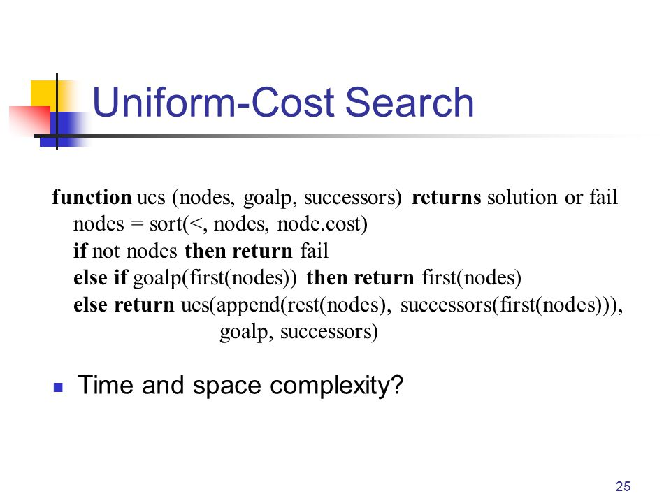 Uniform-Cost Search 25 function ucs (nodes, goalp, successors) returns solution or fail nodes = sort(<, nodes, node.cost) if not nodes then return fail else if goalp(first(nodes)) then return first(nodes) else return ucs(append(rest(nodes), successors(first(nodes))), goalp, successors) Time and space complexity