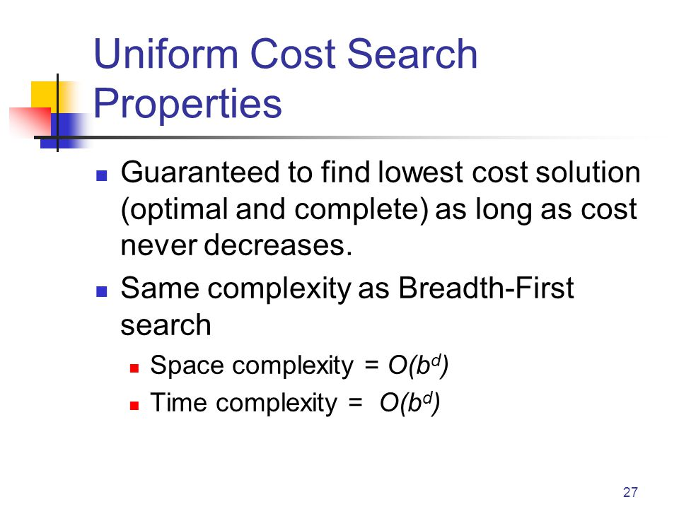 27 Uniform Cost Search Properties Guaranteed to find lowest cost solution (optimal and complete) as long as cost never decreases.