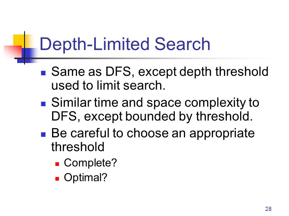 28 Depth-Limited Search Same as DFS, except depth threshold used to limit search.