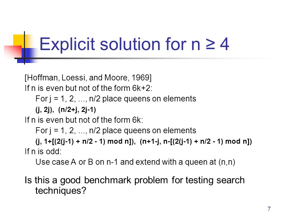 7 Explicit solution for n ≥ 4 [Hoffman, Loessi, and Moore, 1969] If n is even but not of the form 6k+2: For j = 1, 2,..., n/2 place queens on elements (j, 2j), (n/2+j, 2j-1) If n is even but not of the form 6k: For j = 1, 2,..., n/2 place queens on elements (j, 1+[(2(j-1) + n/2 - 1) mod n]), (n+1-j, n-[(2(j-1) + n/2 - 1) mod n]) If n is odd: Use case A or B on n-1 and extend with a queen at (n,n) Is this a good benchmark problem for testing search techniques