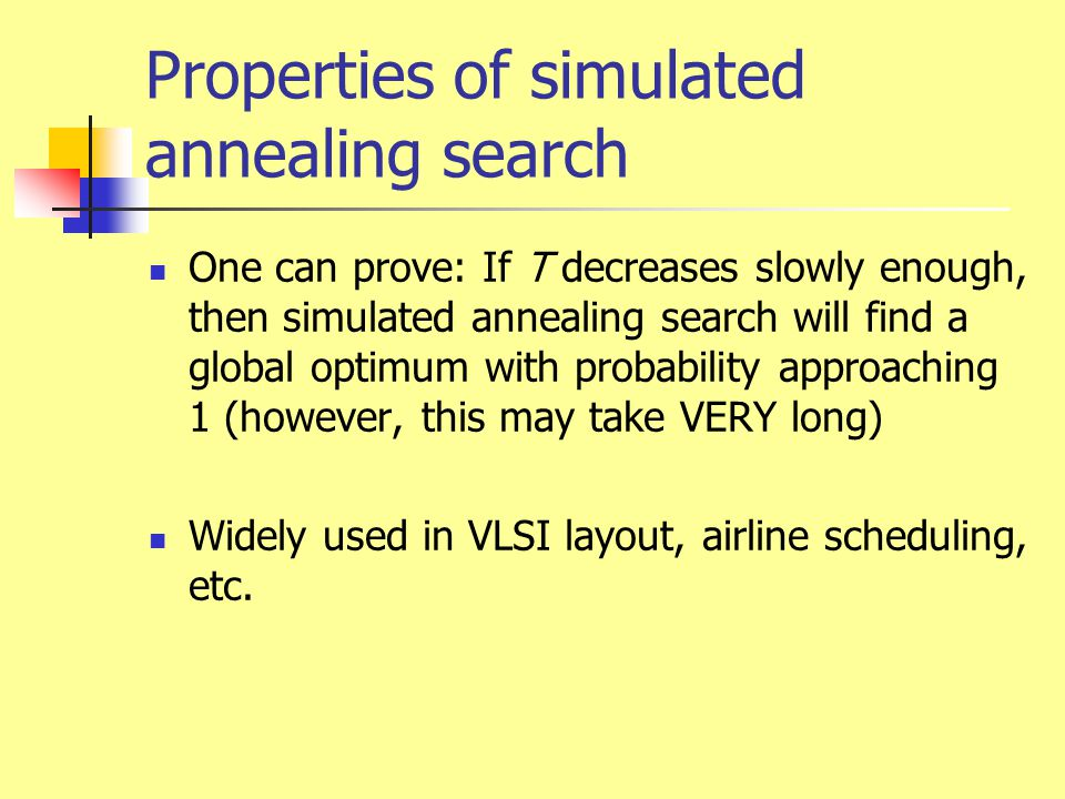 Properties of simulated annealing search One can prove: If T decreases slowly enough, then simulated annealing search will find a global optimum with