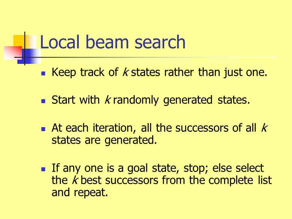Local beam search Keep track of k states rather than just one. Start with k randomly generated states. At each iteration, all the successors of all k