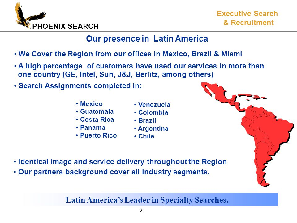 PHOENIX SEARCH Executive Search & Recruitment 3 Our presence in Latin America Mexico Guatemala Costa Rica Panama Puerto Rico Identical image and service delivery throughout the Region Our partners background cover all industry segments.