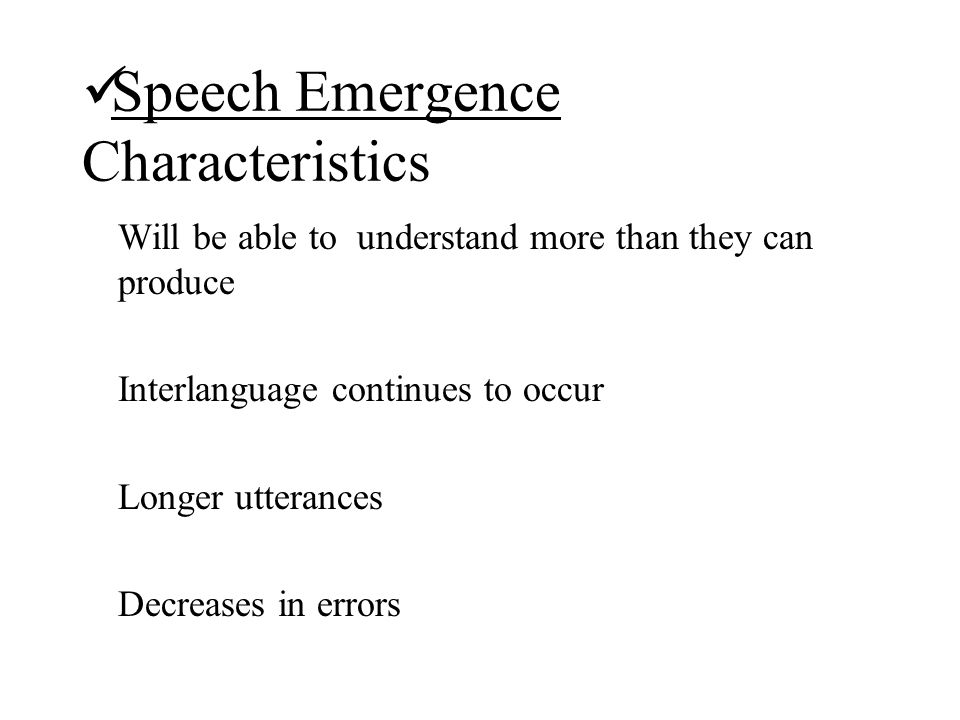Speech Emergence Characteristics Will be able to understand more than they can produce Interlanguage continues to occur Longer utterances Decreases in