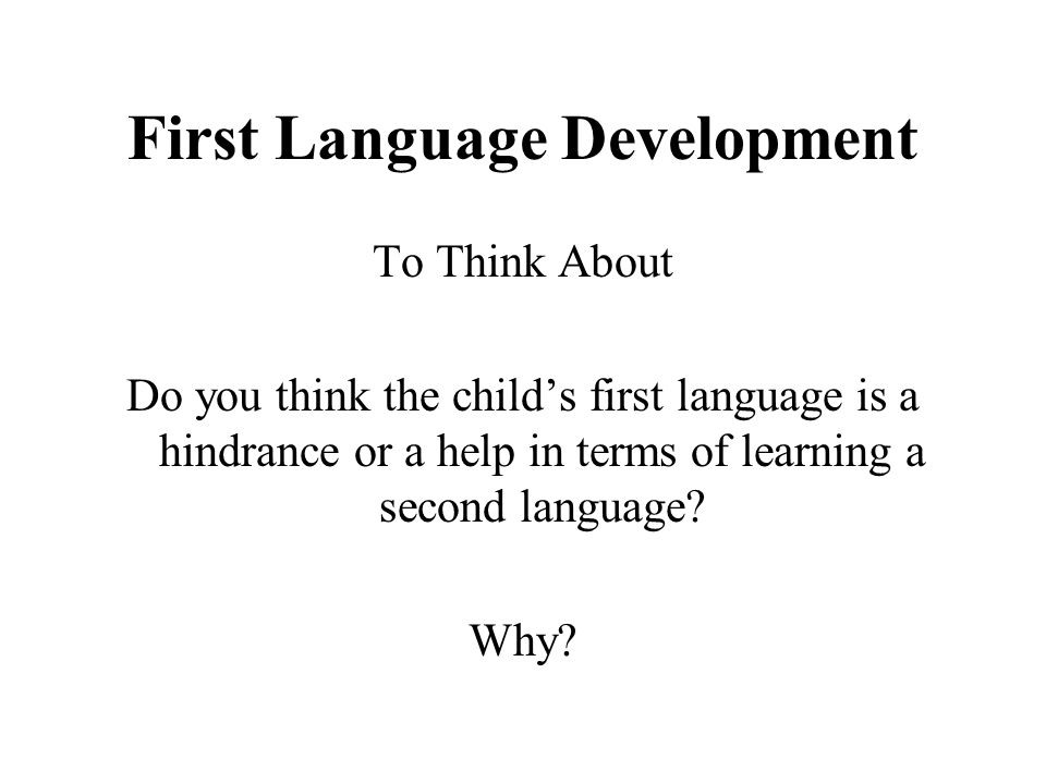 First Language Development To Think About Do you think the child's first language is a hindrance or a help in terms of learning a second language? Why