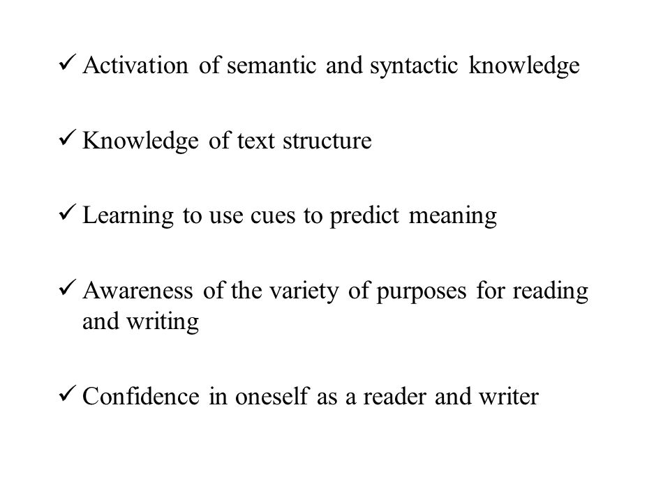 Activation of semantic and syntactic knowledge Knowledge of text structure Learning to use cues to predict meaning Awareness of the variety of purpose