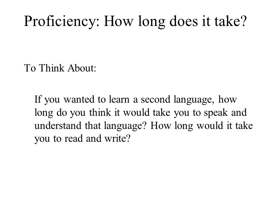 Proficiency: How long does it take? To Think About: If you wanted to learn a second language, how long do you think it would take you to speak and und