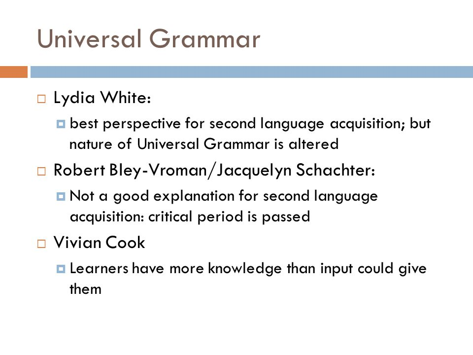 Universal Grammar  Lydia White:  best perspective for second language acquisition; but nature of Universal Grammar is altered  Robert Bley-Vroman/Jacquelyn Schachter:  Not a good explanation for second language acquisition: critical period is passed  Vivian Cook  Learners have more knowledge than input could give them