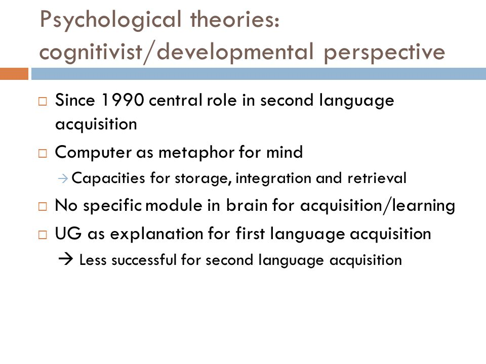 Psychological theories: cognitivist/developmental perspective  Since 1990 central role in second language acquisition  Computer as metaphor for mind  Capacities for storage, integration and retrieval  No specific module in brain for acquisition/learning  UG as explanation for first language acquisition  Less successful for second language acquisition