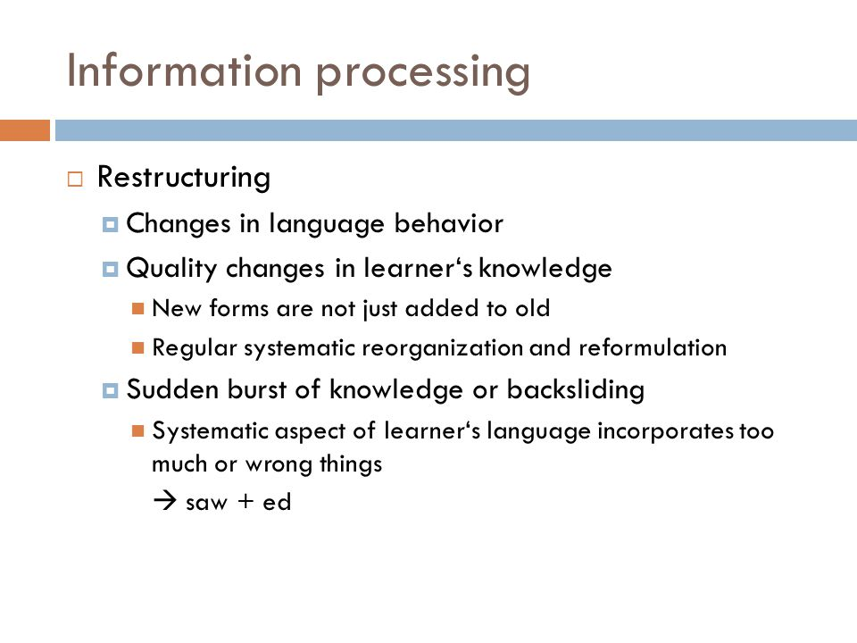 Information processing  Restructuring  Changes in language behavior  Quality changes in learner's knowledge New forms are not just added to old Regular systematic reorganization and reformulation  Sudden burst of knowledge or backsliding Systematic aspect of learner's language incorporates too much or wrong things  saw + ed