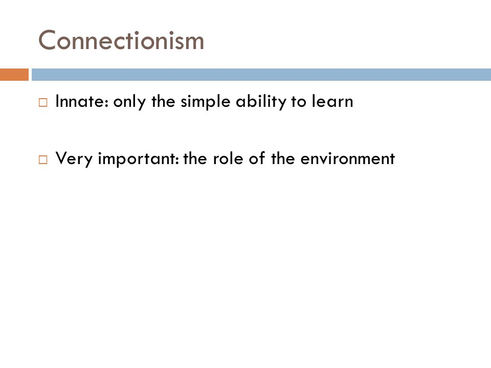 Connectionism  Innate: only the simple ability to learn  Very important: the role of the environment