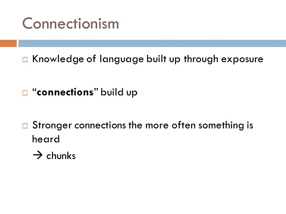 Connectionism  Knowledge of language built up through exposure  connections build up  Stronger connections the more often something is heard  chunks