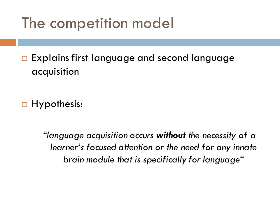 The competition model  Explains first language and second language acquisition  Hypothesis: language acquisition occurs without the necessity of a learner's focused attention or the need for any innate brain module that is specifically for language