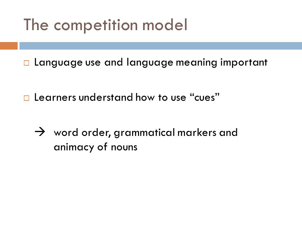 The competition model  Language use and language meaning important  Learners understand how to use cues  word order, grammatical markers and animacy of nouns