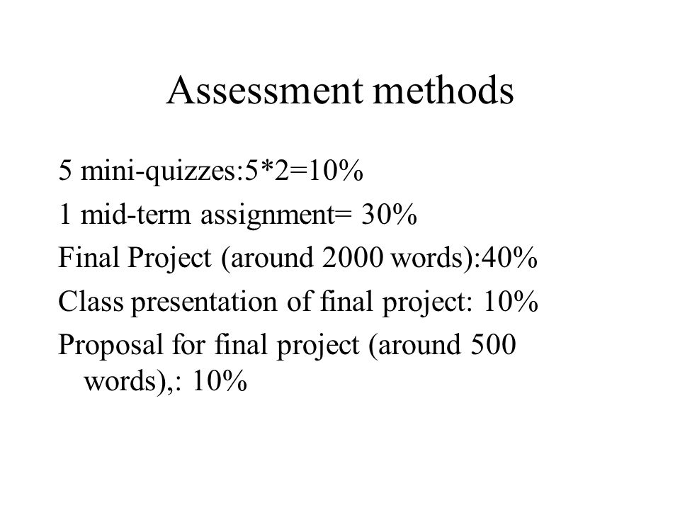 Assessment methods 5 mini-quizzes:5*2=10% 1 mid-term assignment= 30% Final Project (around 2000 words):40% Class presentation of final project: 10% Proposal for final project (around 500 words),: 10%