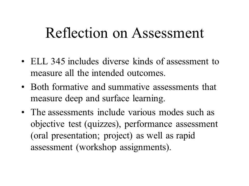 Reflection on Assessment ELL 345 includes diverse kinds of assessment to measure all the intended outcomes.