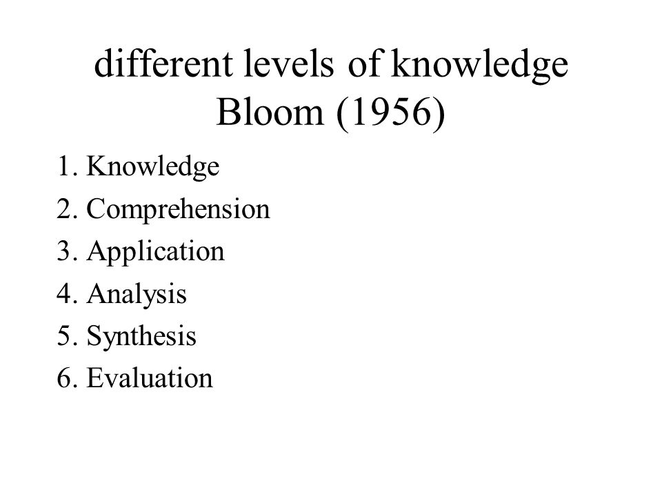 different levels of knowledge Bloom (1956) 1. Knowledge 2.