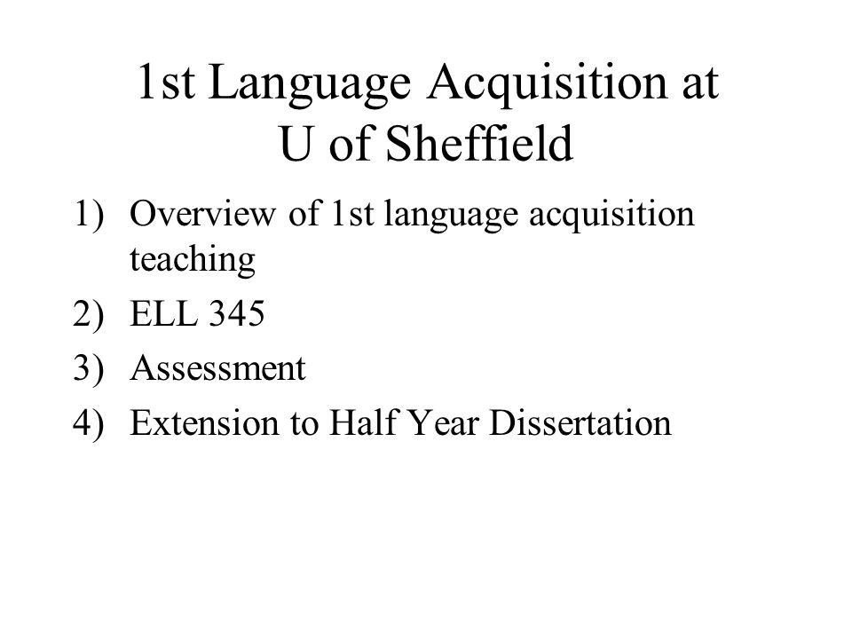 1st Language Acquisition at U of Sheffield 1)Overview of 1st language acquisition teaching 2)ELL 345 3)Assessment 4)Extension to Half Year Dissertation