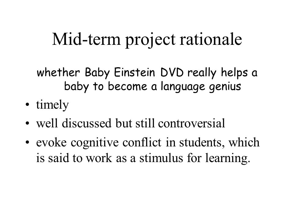 Mid-term project rationale whether Baby Einstein DVD really helps a baby to become a language genius timely well discussed but still controversial evoke cognitive conflict in students, which is said to work as a stimulus for learning.