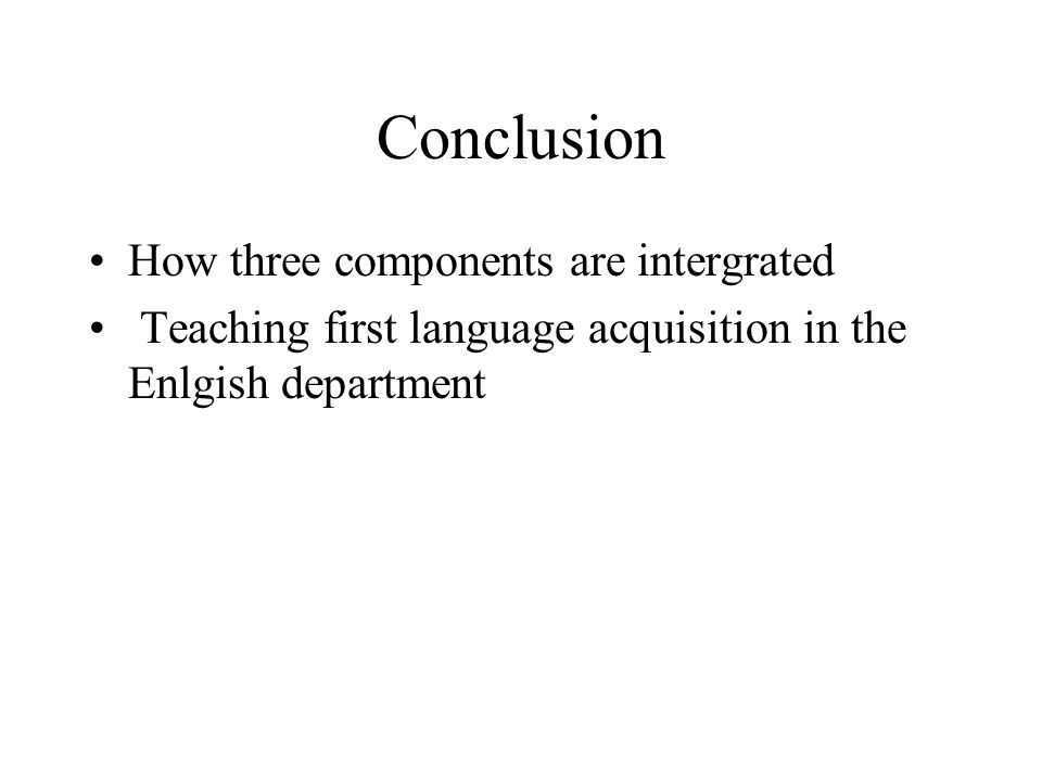 Conclusion How three components are intergrated Teaching first language acquisition in the Enlgish department