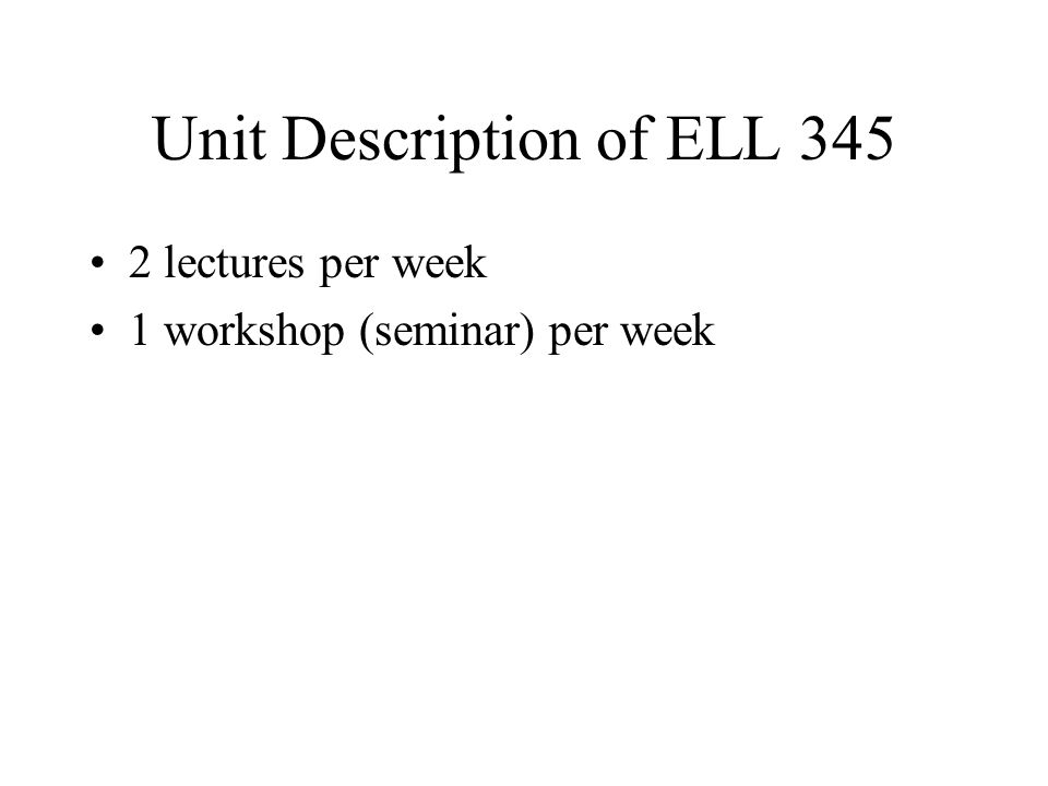 Unit Description of ELL 345 2 lectures per week 1 workshop (seminar) per week