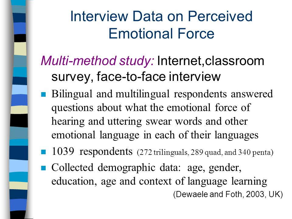 Interview Data on Perceived Emotional Force Multi-method study: Internet,classroom survey, face-to-face interview n Bilingual and multilingual respondents answered questions about what the emotional force of hearing and uttering swear words and other emotional language in each of their languages n 1039 respondents (272 trilinguals, 289 quad, and 340 penta) n Collected demographic data: age, gender, education, age and context of language learning (Dewaele and Foth, 2003, UK)